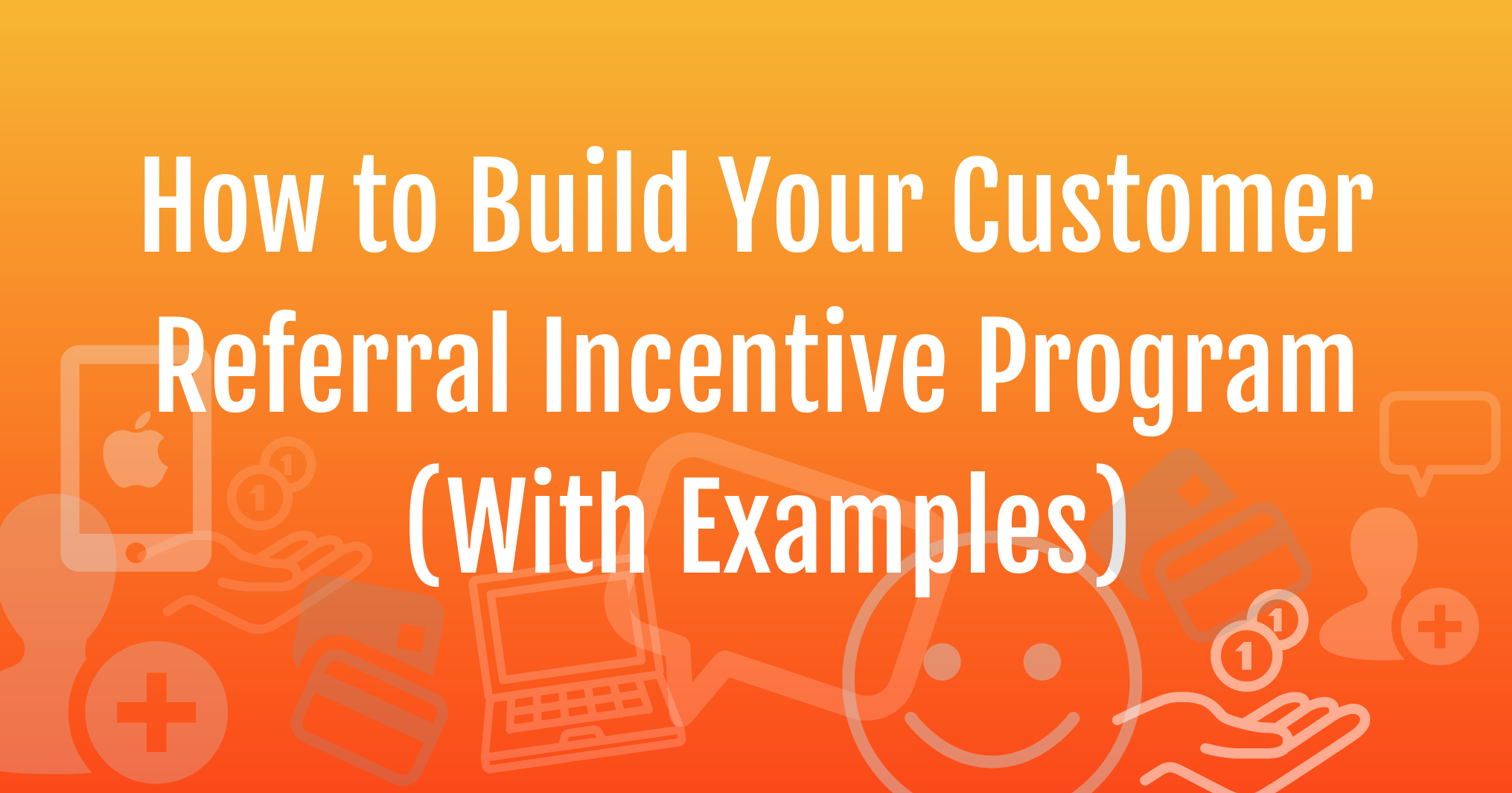 How to Build Your Customer Referral Incentive Program.