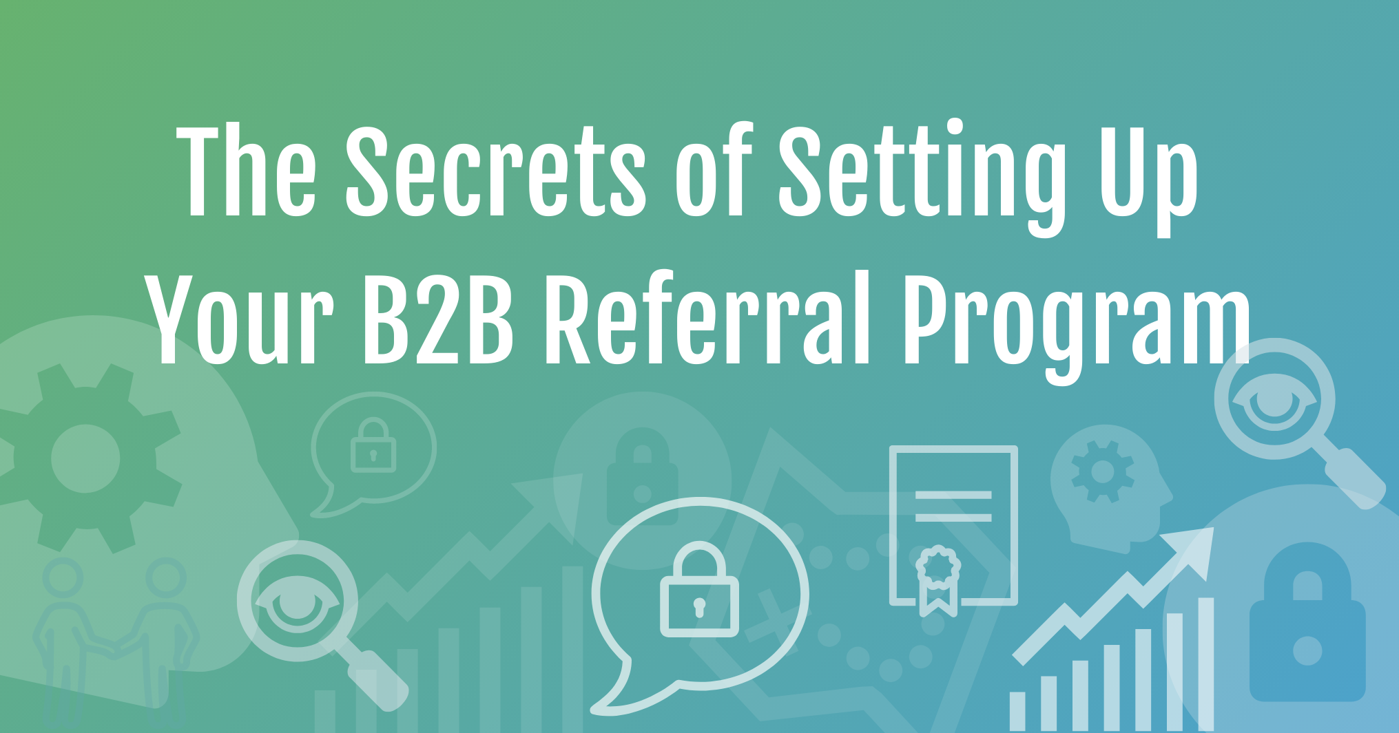The Secrets of Setting Up Your B2B Referral Program.